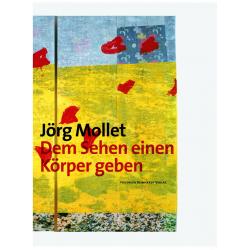 Jörg Mollet. Dem Sehen einen Körper geben