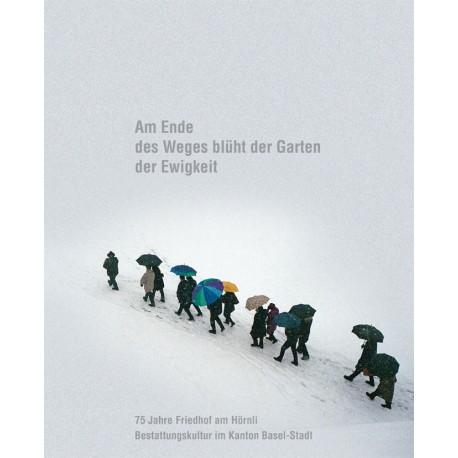 Am Ende des Weges blüht der Garten der Ewigkeit. 75 Jahre Friedhof am Hörnli - Bestattungskultur im Kanton Basel-Stadt