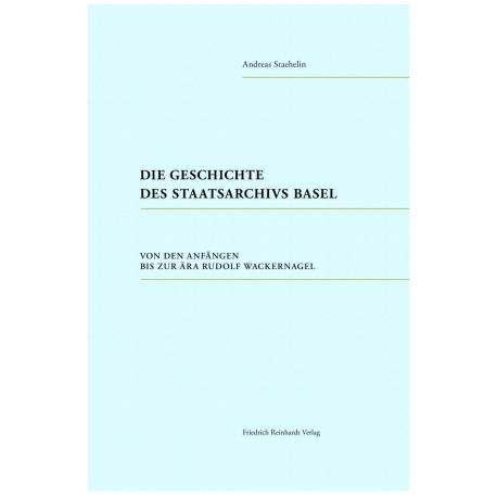 Die Geschichte des Staatsarchivs Basel. Von den Anfängen bis zur Ära Rudolf Wackernagel