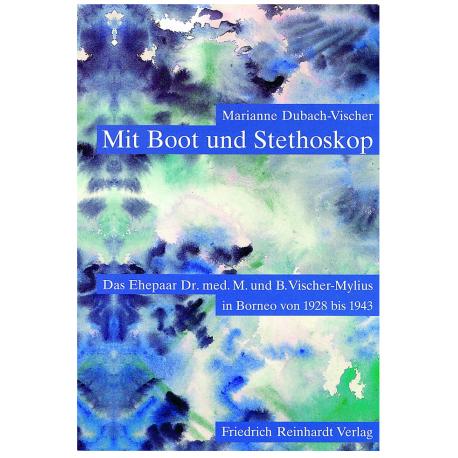 Mit Boot und Stethoskop. Das Ehepaar Dr. med. M. und B. Vischer-Mylius in Borneo 1928 bis 1943